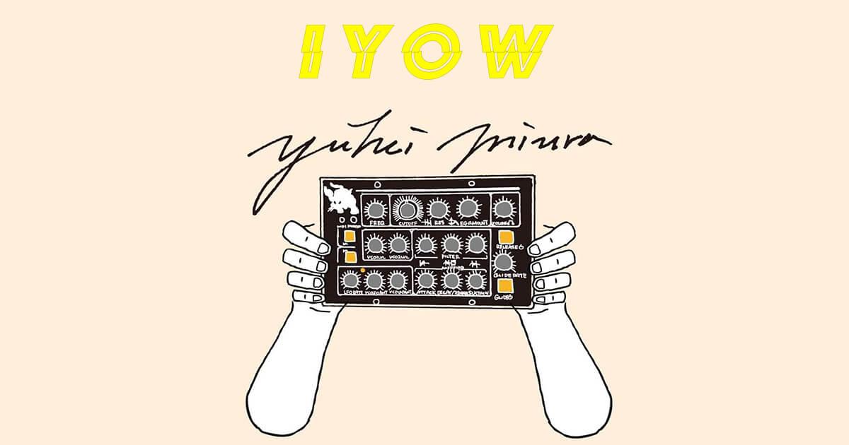 【IYOW 】yuhei miura「全く想定していないものを誕生させて次のステップへ」